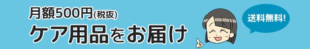 月額500円(税抜)ケア用品をお届け。送料無料