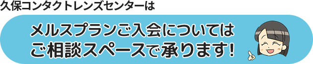 久保コンタクトレンズセンターはメルスプランご入会についてはご相談スペースで承ります!